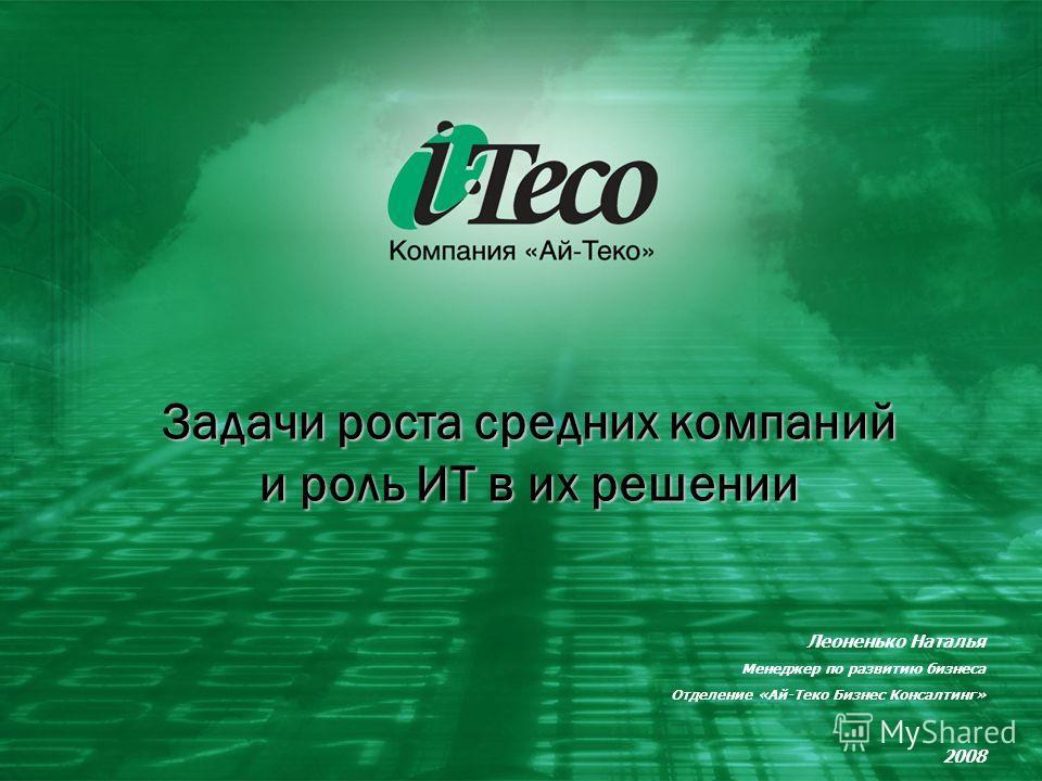 1 Задачи роста средних компаний и роль ИТ в их решении Леоненько Наталья Менеджер по развитию бизнеса Отделение «Ай-Теко Бизнес Консалтинг» 2008