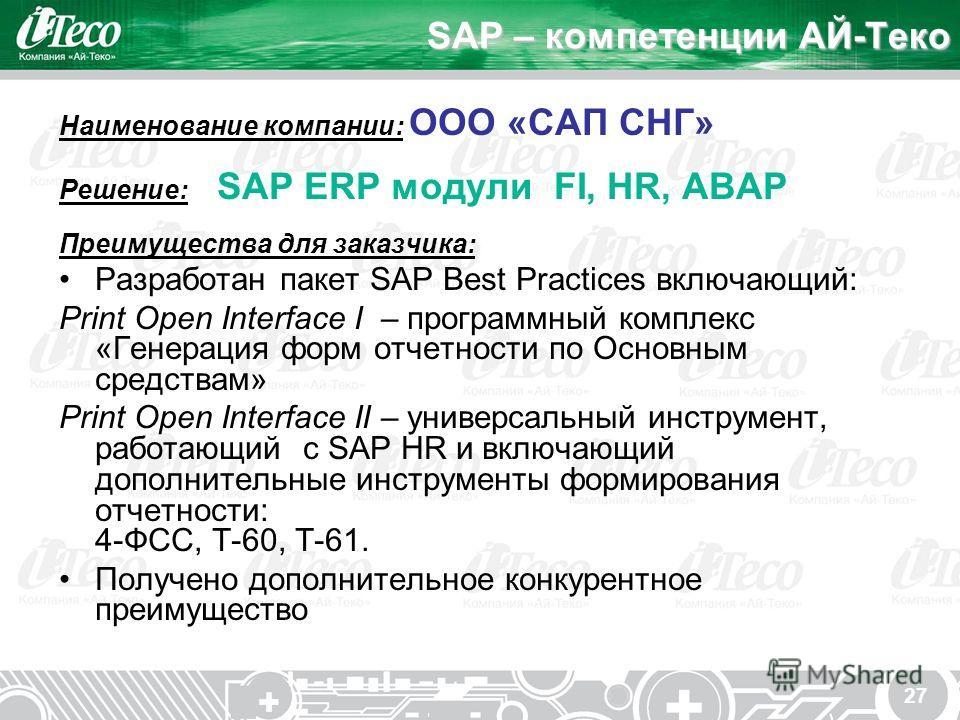 27 SAP – компетенции АЙ-Теко Наименование компании: ООО «САП СНГ» Решение: SAP ERP модули FI, HR, ABAP Преимущества для заказчика: Разработан пакет SAP Best Practices включающий: Print Open Interface I – программный комплекс «Генерация форм отчетност