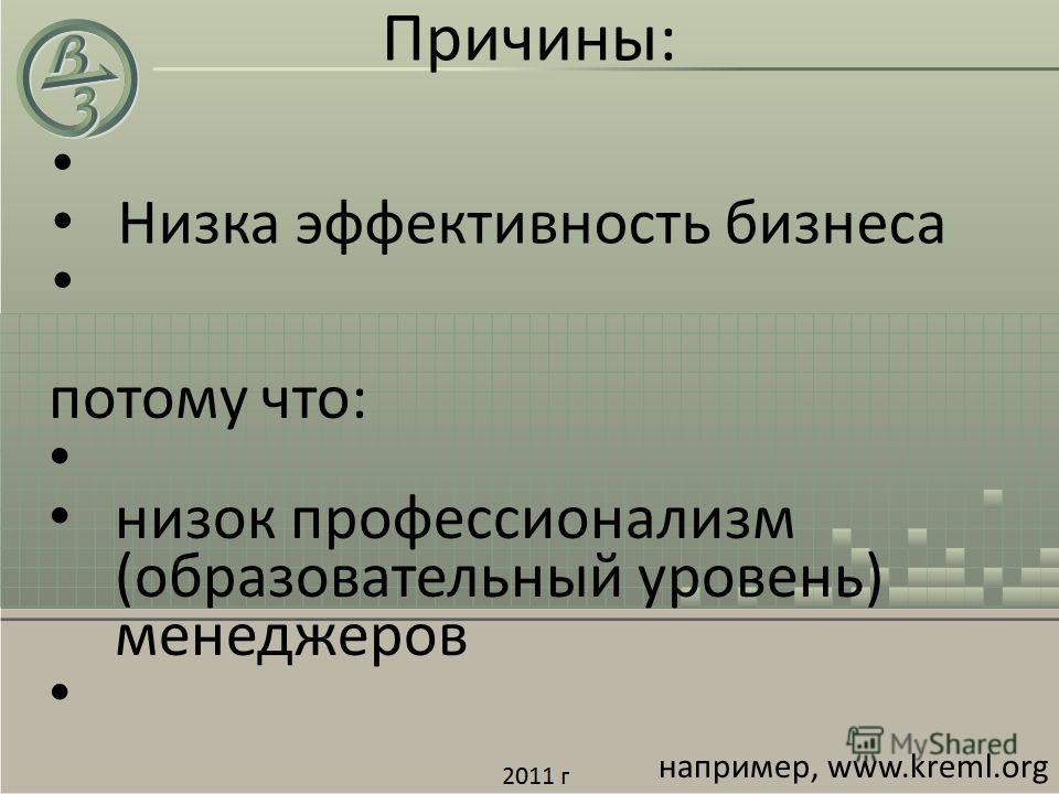 Низка эффективность бизнеса потому что: низок профессионализм (образовательный уровень) менеджеров например, www.kreml.org Причины: