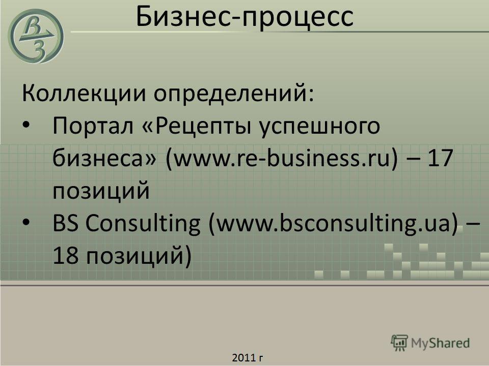 Коллекции определений: Портал «Рецепты успешного бизнеса» (www.re-business.ru) – 17 позиций BS Consulting (www.bsconsulting.ua) – 18 позиций) Бизнес-процесс