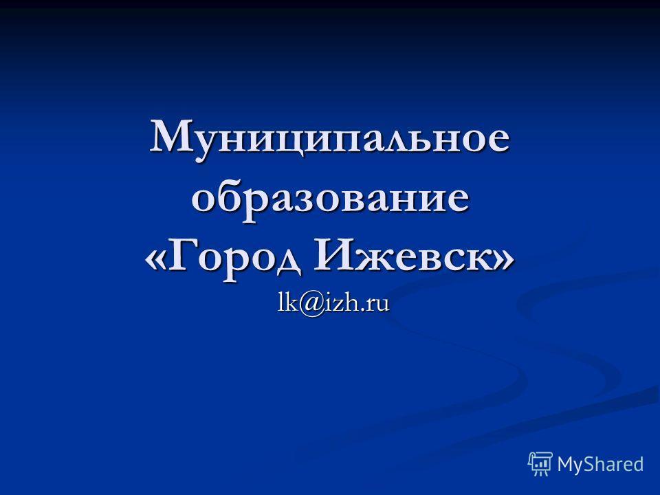 Муниципальное образование «Город Ижевск» lk@izh.ru lk@izh.ru