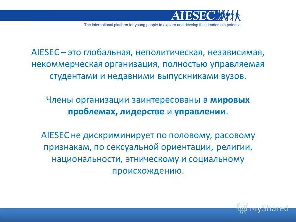 Cosa è AIESEC? AIESEC – это глобальная, неполитическая, независимая, некоммерческая организация, полностью управляемая студентами и недавними выпускниками вузов. Члены организации заинтересованы в мировых проблемах, лидерстве и управлении. AIESEC не