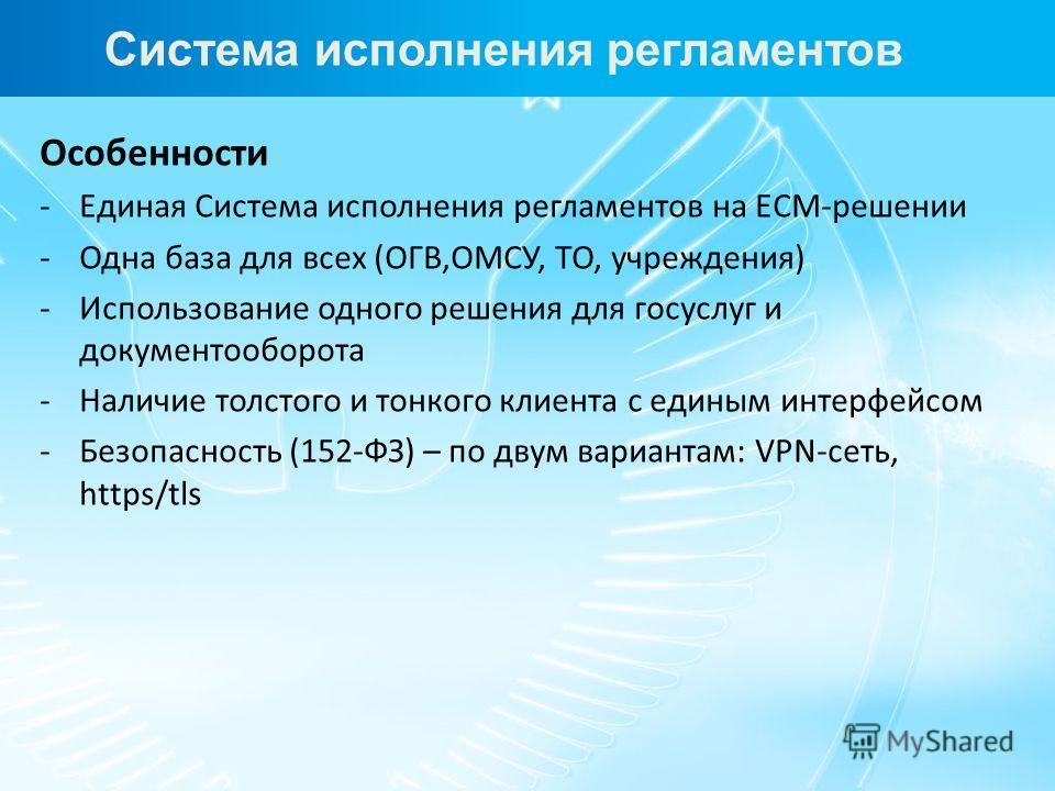 Особенности -Единая Система исполнения регламентов на ECM-решении -Одна база для всех (ОГВ,ОМСУ, ТО, учреждения) -Использование одного решения для госуслуг и документооборота -Наличие толстого и тонкого клиента с единым интерфейсом -Безопасность (152