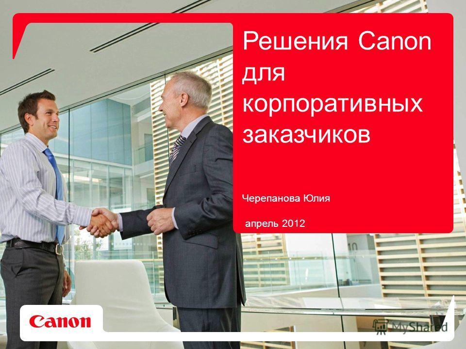 Решения Canon для корпоративных заказчиков Черепанова Юлия апрель 2012