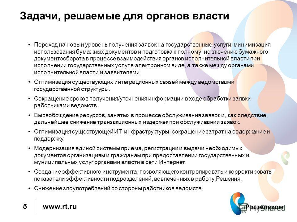 www.rt.ru Задачи, решаемые для органов власти Переход на новый уровень получения заявок на государственные услуги, минимизация использования бумажных документов и подготовка к полному исключению бумажного документооборота в процессе взаимодействия ор