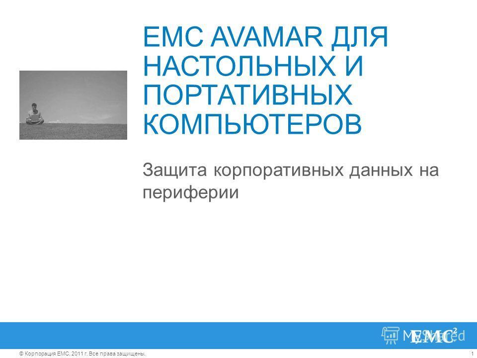 1© Корпорация EMC, 2011 г. Все права защищены. EMC AVAMAR ДЛЯ НАСТОЛЬНЫХ И ПОРТАТИВНЫХ КОМПЬЮТЕРОВ Защита корпоративных данных на периферии