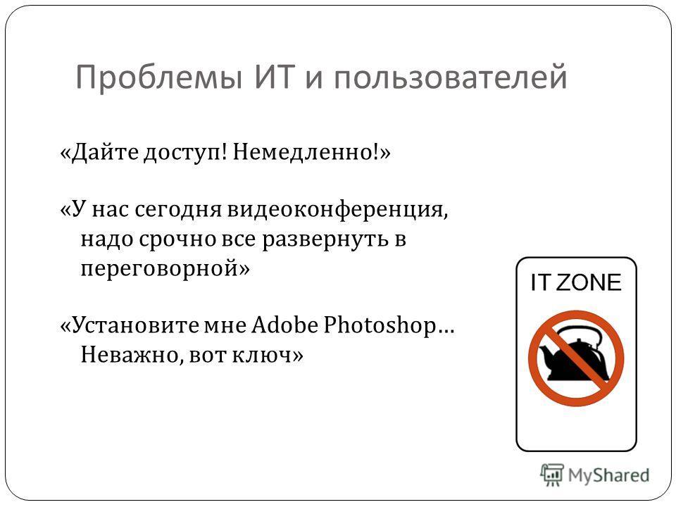 Проблемы ИТ и пользователей « Дайте доступ ! Немедленно !» « У нас сегодня видеоконференция, надо срочно все развернуть в переговорной » « Установите мне Adobe Photoshop … Неважно, вот ключ »
