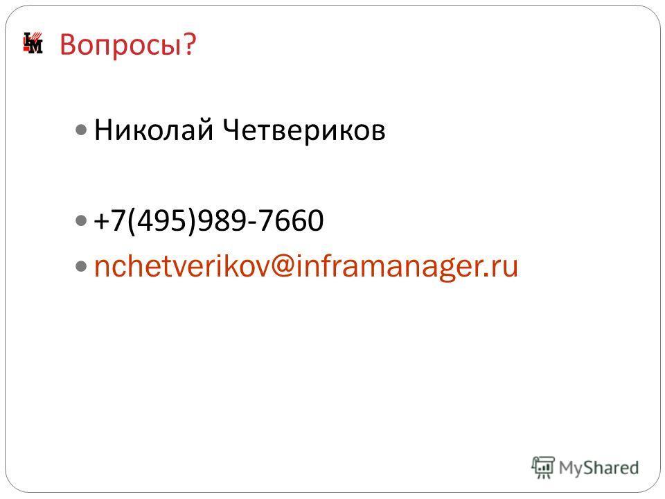 Вопросы ? Николай Четвериков +7(495)989-7660 nchetverikov@inframanager.ru
