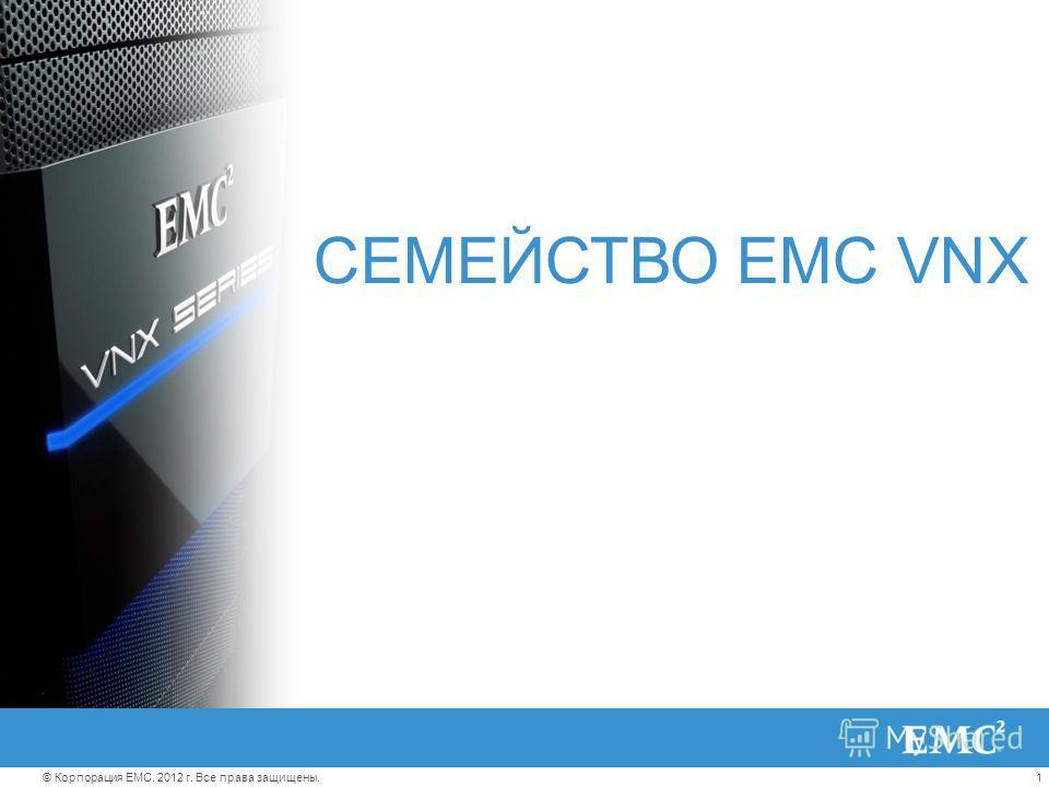 1© Корпорация EMC, 2012 г. Все права защищены. СЕМЕЙСТВО EMC VNX