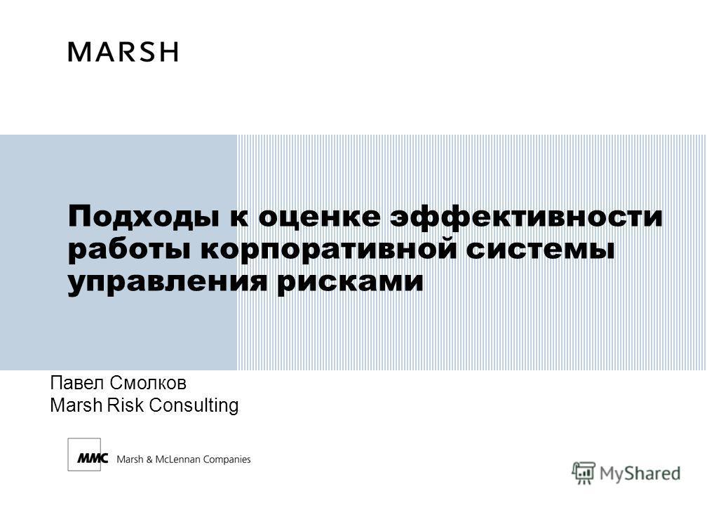Подходы к оценке эффективности работы корпоративной системы управления рисками Павел Смолков Marsh Risk Consulting