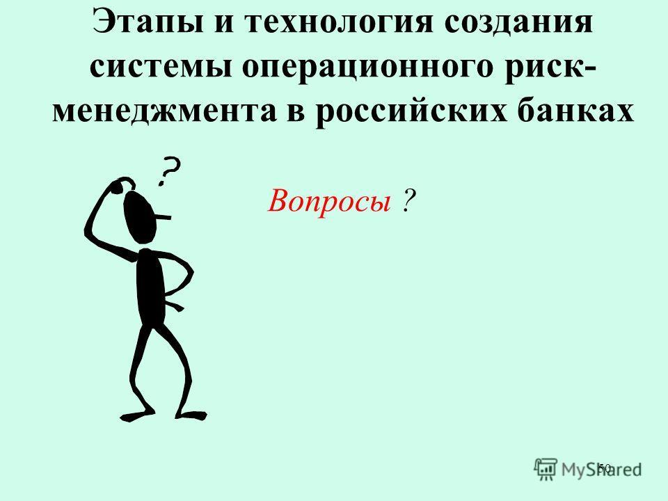 50 Этапы и технология создания системы операционного риск- менеджмента в российских банках Вопросы ?