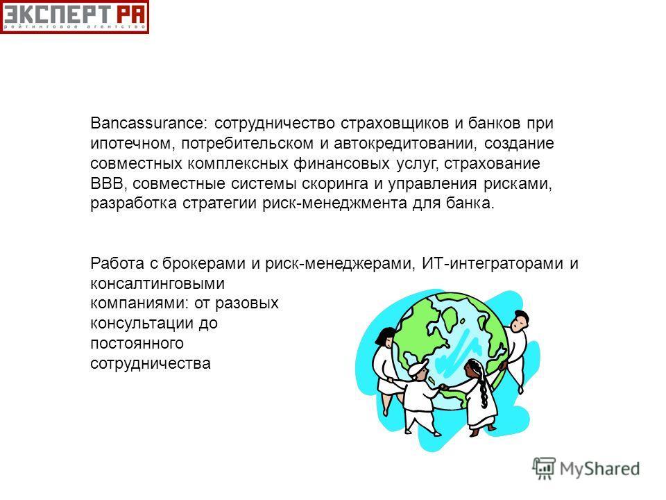 Bancassurance: сотрудничество страховщиков и банков при ипотечном, потребительском и автокредитовании, создание совместных комплексных финансовых услуг, страхование ВВВ, совместные системы скоринга и управления рисками, разработка стратегии риск-мене