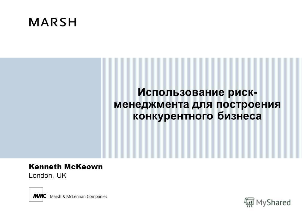 Kenneth McKeown London, UK Использование риск- менеджмента для построения конкурентного бизнеса
