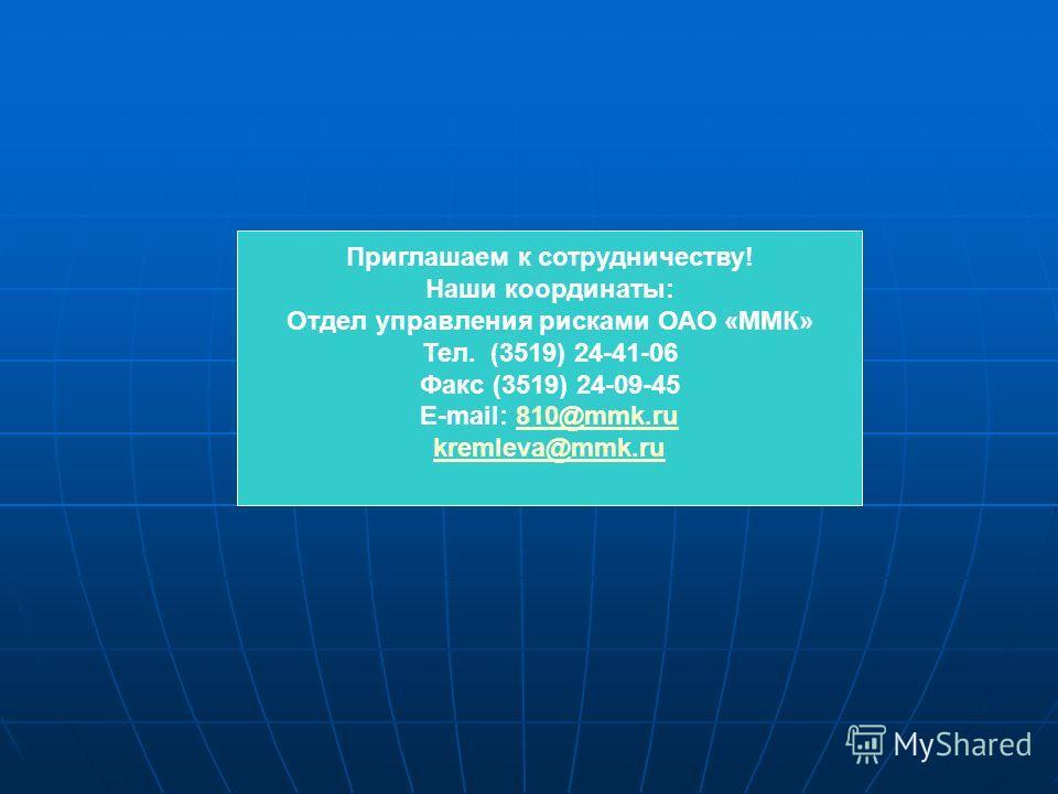 Приглашаем к сотрудничеству! Наши координаты: Отдел управления рисками ОАО «ММК» Тел. (3519) 24-41-06 Факс (3519) 24-09-45 E-mail: 810@mmk.ru810@mmk.ru kremleva@mmk.ru