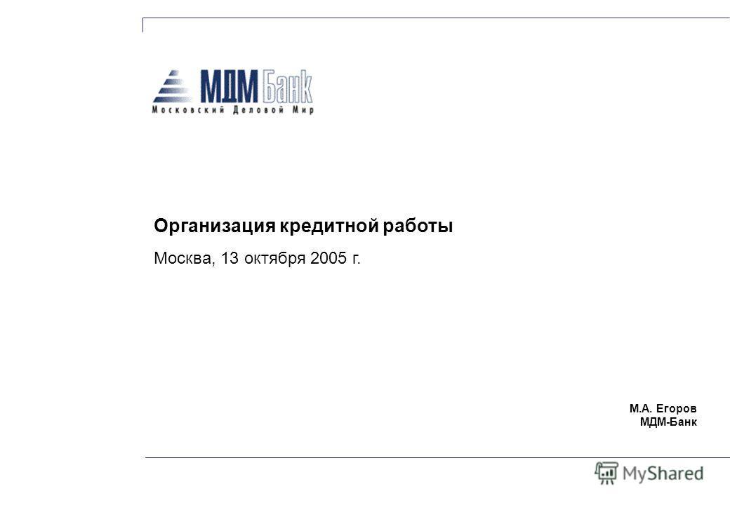 М.А. Егоров МДМ-Банк Организация кредитной работы Москва, 13 октября 2005 г.