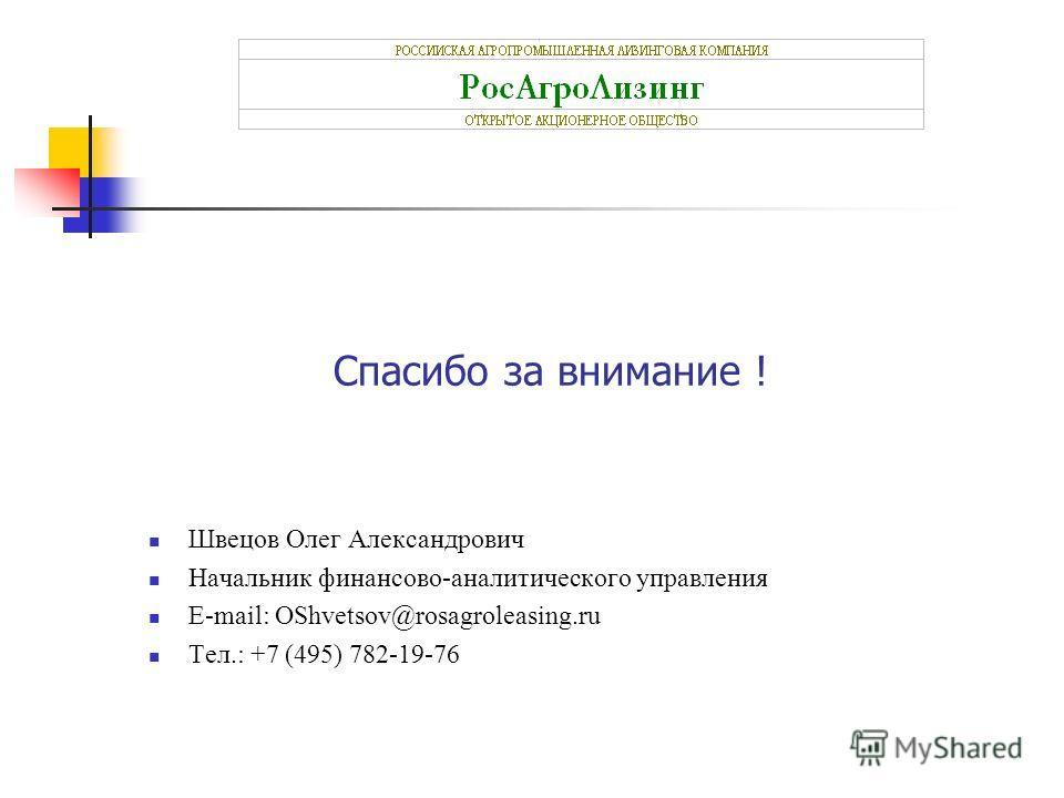 Спасибо за внимание ! Швецов Олег Александрович Начальник финансово-аналитического управления E-mail: OShvetsov@rosagroleasing.ru Тел.: +7 (495) 782-19-76