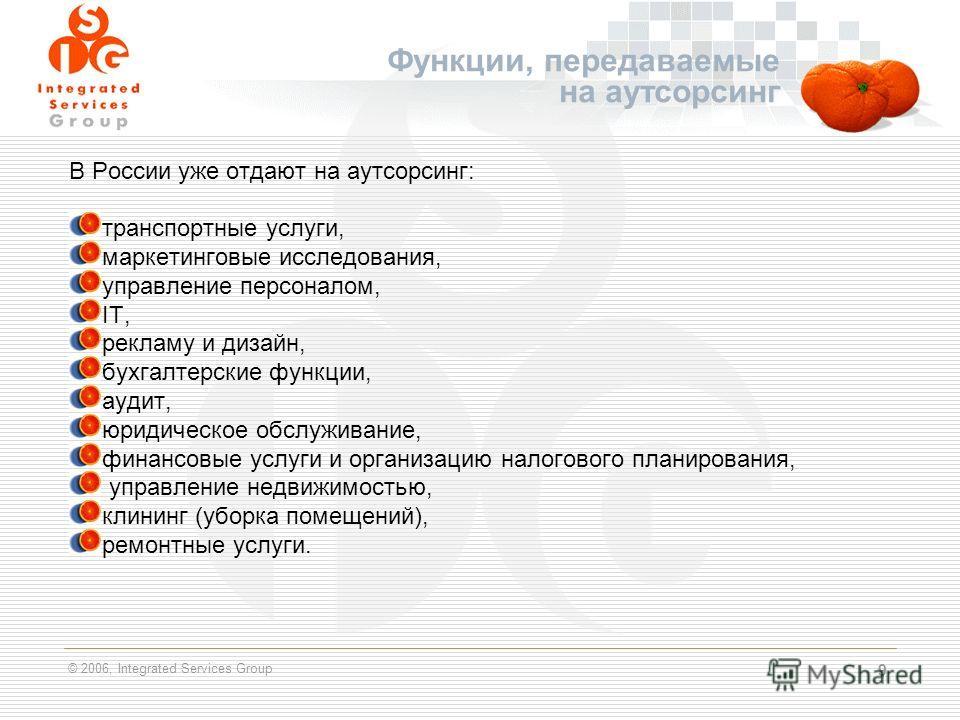 © 2006, Integrated Services Group 9 Функции, передаваемые на аутсорсинг В России уже отдают на аутсорсинг: транспортные услуги, маркетинговые исследования, управление персоналом, IT, рекламу и дизайн, бухгалтерские функции, аудит, юридическое обслужи