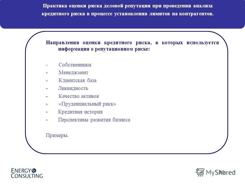 10 Направления оценки кредитного риска, в которых используется информация о репутационном риске: - Собственники - Менеджмент - Клиентская база -Ликвидность - Качество активов - «Пруденциальный риск» -Кредитная история -Перспективы развития бизнеса Пр