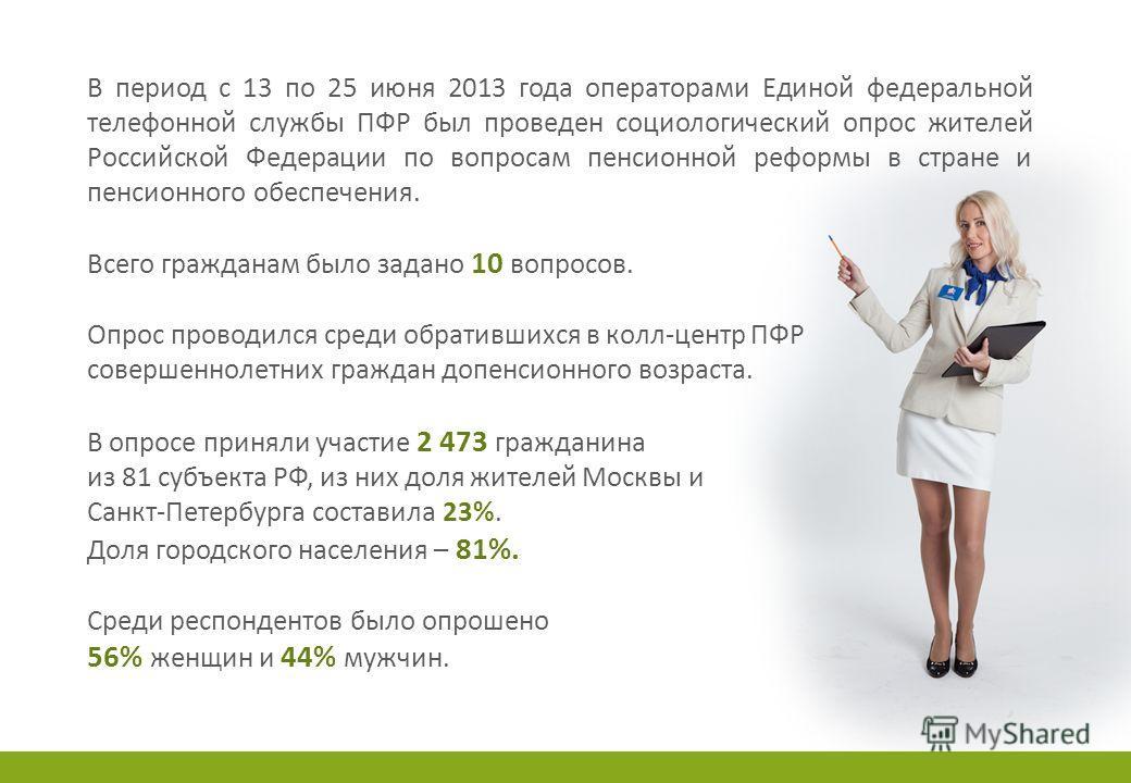 В период с 13 по 25 июня 2013 года операторами Единой федеральной телефонной службы ПФР был проведен социологический опрос жителей Российской Федерации по вопросам пенсионной реформы в стране и пенсионного обеспечения. Всего гражданам было задано 10