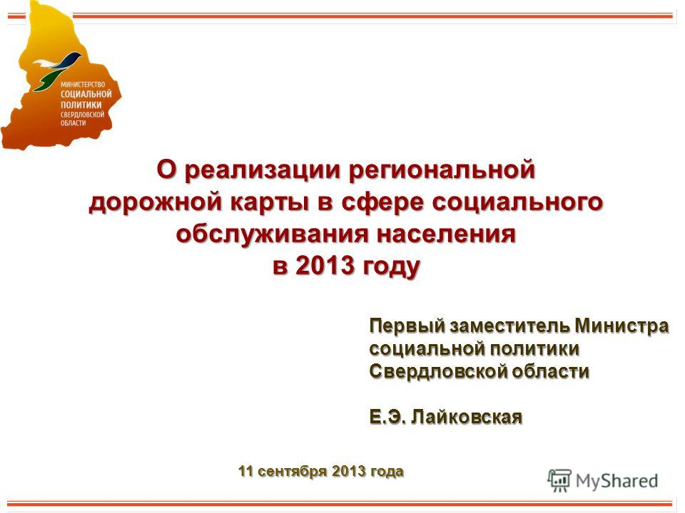О реализации региональной дорожной карты в сфере социального обслуживания населения в 2013 году Первый заместитель Министра социальной политики Свердловской области Е.Э. Лайковская 11 сентября 2013 года