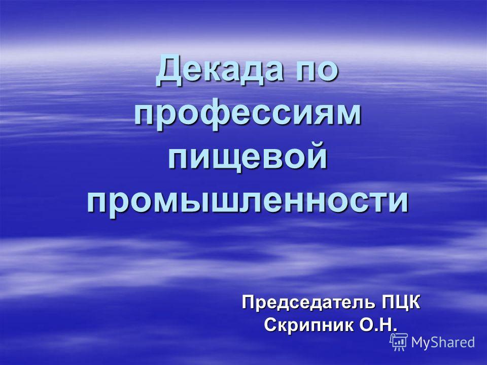 Декада по профессиям пищевой промышленности Председатель ПЦК Скрипник О.Н.