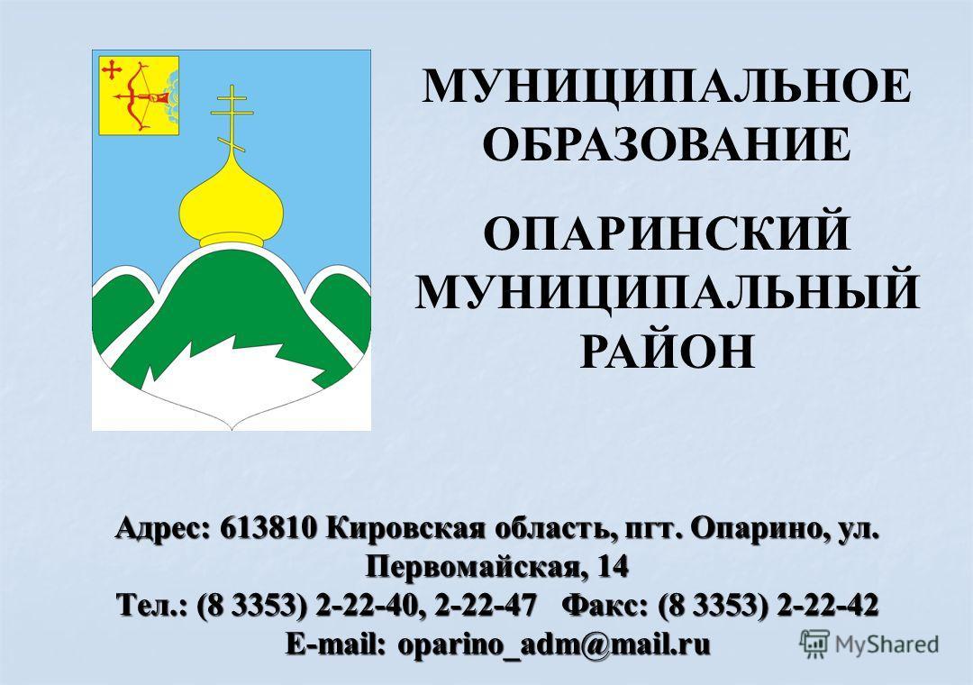 Адрес: 613810 Кировская область, пгт. Опарино, ул. Первомайская, 14 Тел.: (8 3353) 2-22-40, 2-22-47 Факс: (8 3353) 2-22-42 E-mail: oparino_adm@mail.ru МУНИЦИПАЛЬНОЕ ОБРАЗОВАНИЕ ОПАРИНСКИЙ МУНИЦИПАЛЬНЫЙ РАЙОН