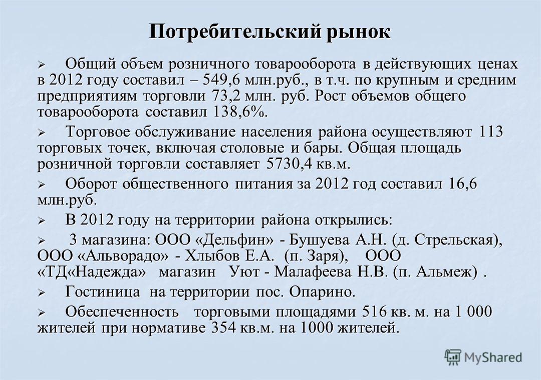 Потребительский рынок Общий объем розничного товарооборота в действующих ценах в 2012 году составил – 549,6 млн.руб., в т.ч. по крупным и средним предприятиям торговли 73,2 млн. руб. Рост объемов общего товарооборота составил 138,6%. Общий объем розн
