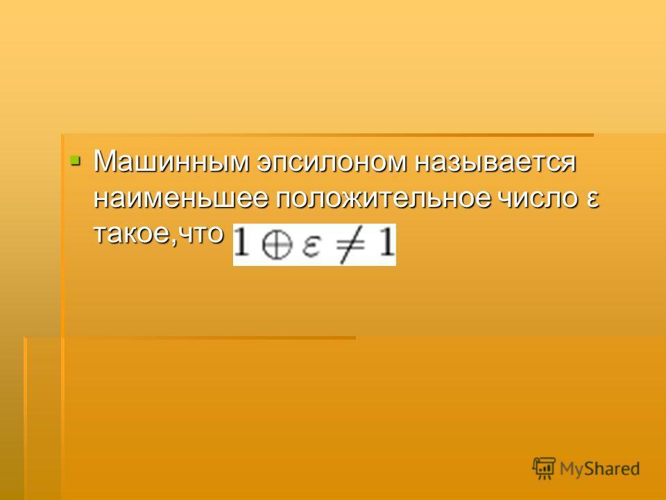 Машинным эпсилоном называется наименьшее положительное число ε такое,что Машинным эпсилоном называется наименьшее положительное число ε такое,что