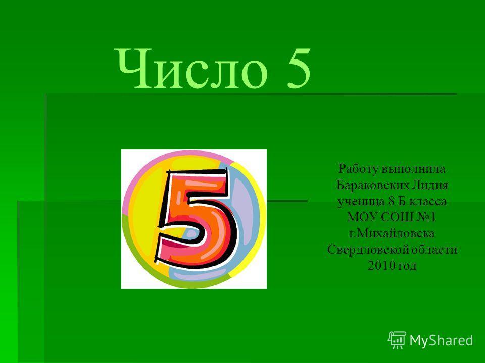 Число 5 Работу выполнила Бараковских Лидия ученица 8 Б класса МОУ СОШ 1 г.Михайловска Свердловской области 2010 год