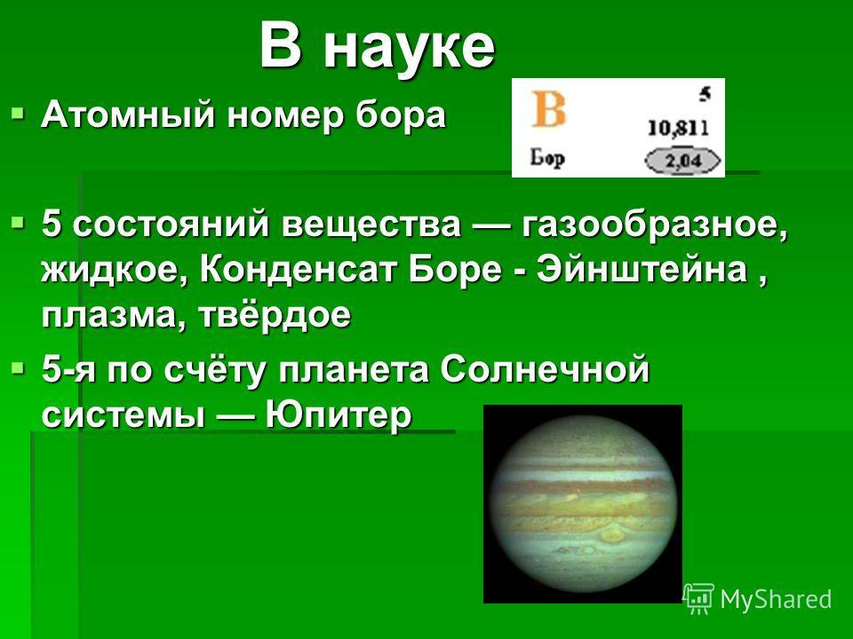 В науке В науке Атомный номер бора Атомный номер бора 5 состояний вещества газообразное, жидкое, Конденсат Боре - Эйнштейна, плазма, твёрдое 5 состояний вещества газообразное, жидкое, Конденсат Боре - Эйнштейна, плазма, твёрдое 5-я по счёту планета С