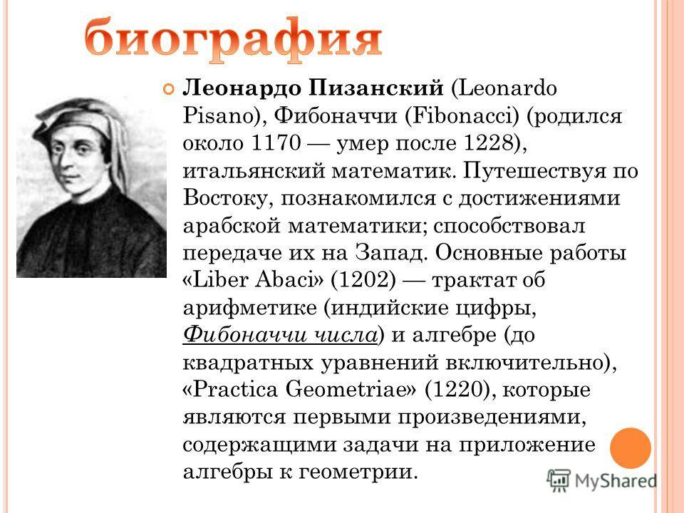 Леонардо Пизанский (Leonardo Pisano), Фибоначчи (Fibonacci) (родился около 1170 умер после 1228), итальянский математик. Путешествуя по Востоку, познакомился с достижениями арабской математики; способствовал передаче их на Запад. Основные работы «Lib