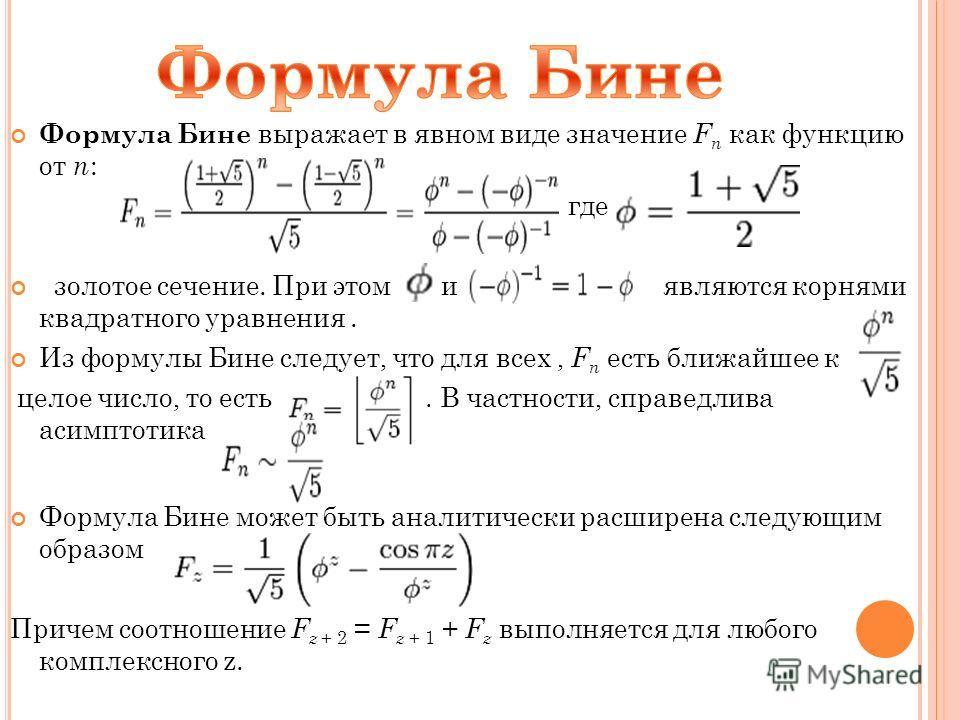 Формула Бине выражает в явном виде значение F n как функцию от n : где золотое сечение. При этом и являются корнями квадратного уравнения. Из формулы Бине следует, что для всех, F n есть ближайшее к целое число, то есть. В частности, справедлива асим
