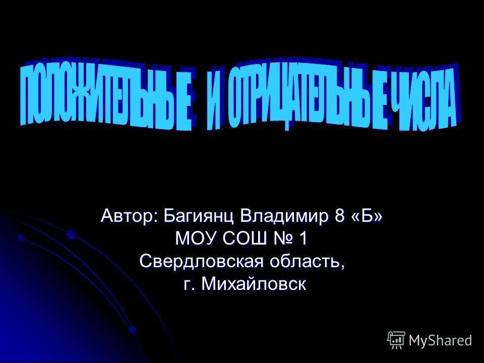 Автор: Багиянц Владимир 8 «Б» МОУ СОШ 1 Свердловская область, г. Михайловск г. Михайловск