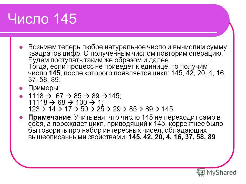 Число 145 Возьмем теперь любое натуральное число и вычислим сумму квадратов цифр. С полученным числом повторим операцию. Будем поступать таким же образом и далее. Тогда, если процесс не приведет к единице, то получим число 145, после которого появляе