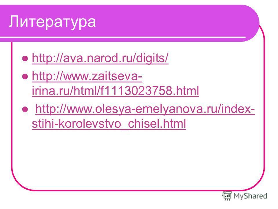 Литература http://ava.narod.ru/digits/ http://www.zaitseva- irina.ru/html/f1113023758.html http://www.zaitseva- irina.ru/html/f1113023758.html http://www.olesya-emelyanova.ru/index- stihi-korolevstvo_chisel.htmlhttp://www.olesya-emelyanova.ru/index-