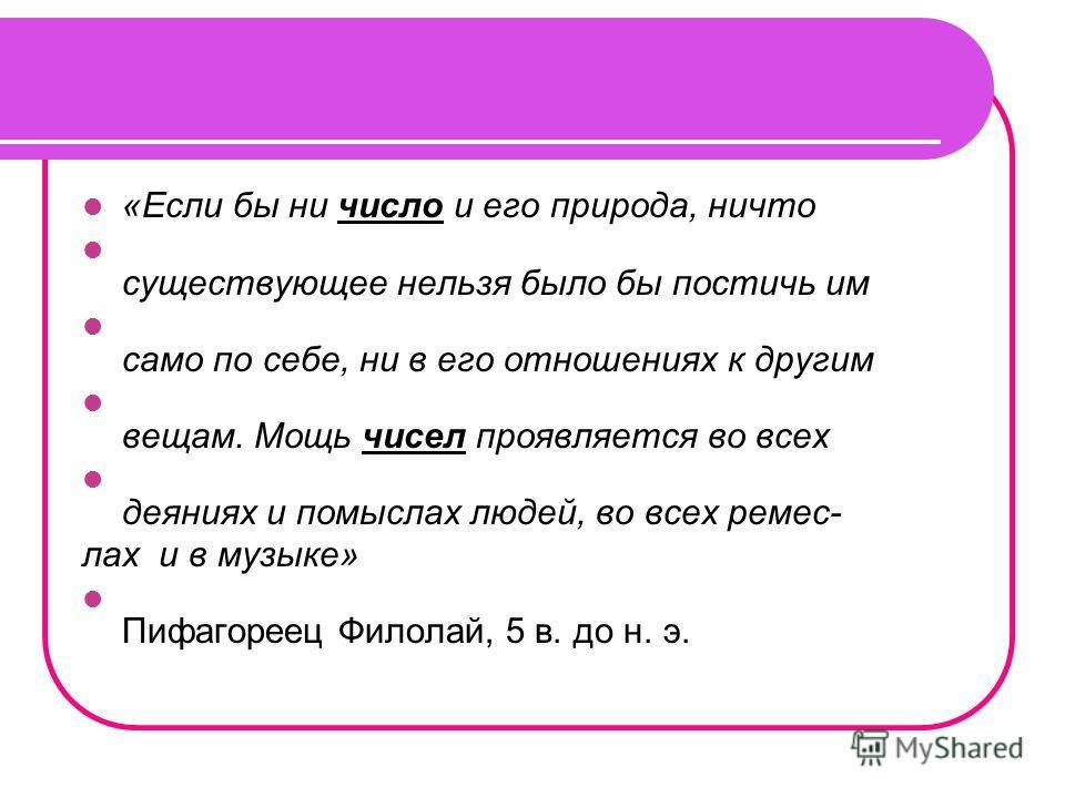 «Если бы ни число и его природа, ничто существующее нельзя было бы постичь им само по себе, ни в его отношениях к другим вещам. Мощь чисел проявляется во всех деяниях и помыслах людей, во всех ремес- лах и в музыке» Пифагореец Филолай, 5 в. до н. э.