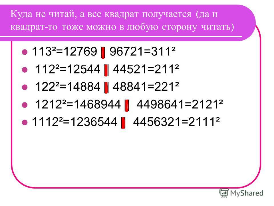 Куда не читай, а все квадрат получается (да и квадрат-то тоже можно в любую сторону читать) 113²=12769 || 96721=311² 112²=12544 || 44521=211² 122²=14884 || 48841=221² 1212²=1468944 || 4498641=2121² 1112²=1236544 || 4456321=2111²