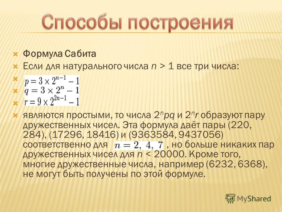 Формула Сабита Если для натурального числа n > 1 все три числа: являются простыми, то числа 2 n pq и 2 n r образуют пару дружественных чисел. Эта формула даёт пары (220, 284), (17296, 18416) и (9363584, 9437056) соответственно для, но больше никаких