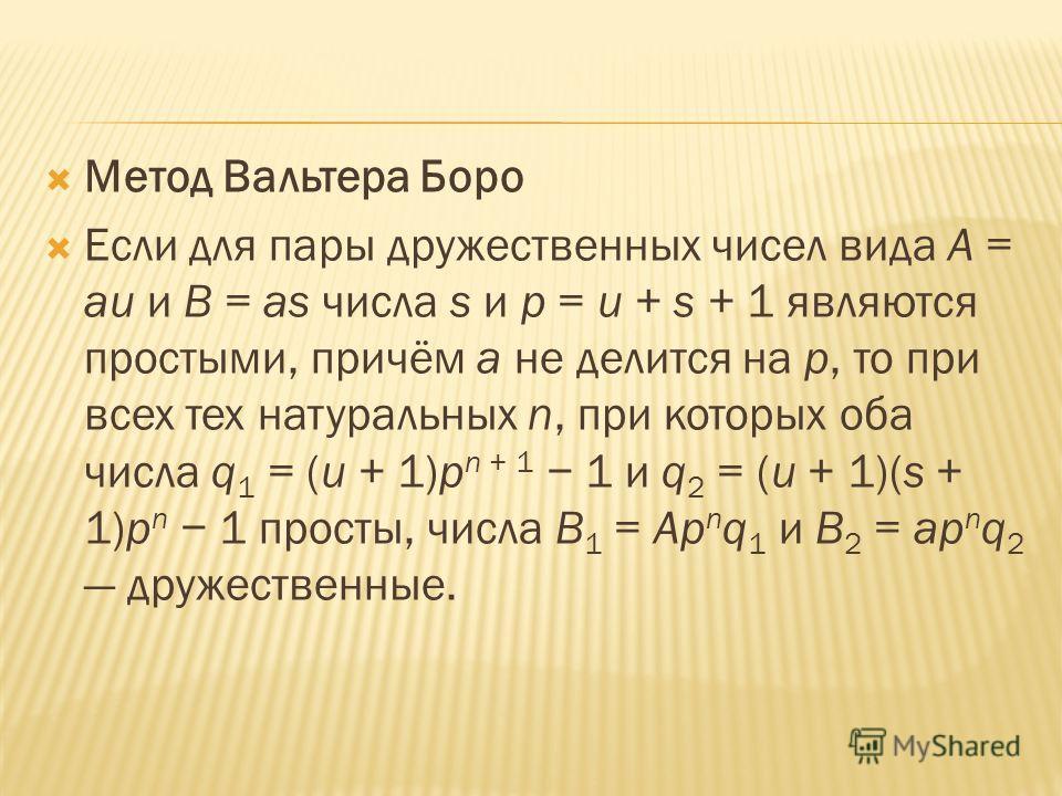 Метод Вальтера Боро Если для пары дружественных чисел вида A = au и B = as числа s и p = u + s + 1 являются простыми, причём a не делится на p, то при всех тех натуральных n, при которых оба числа q 1 = (u + 1)p n + 1 1 и q 2 = (u + 1)(s + 1)p n 1 пр