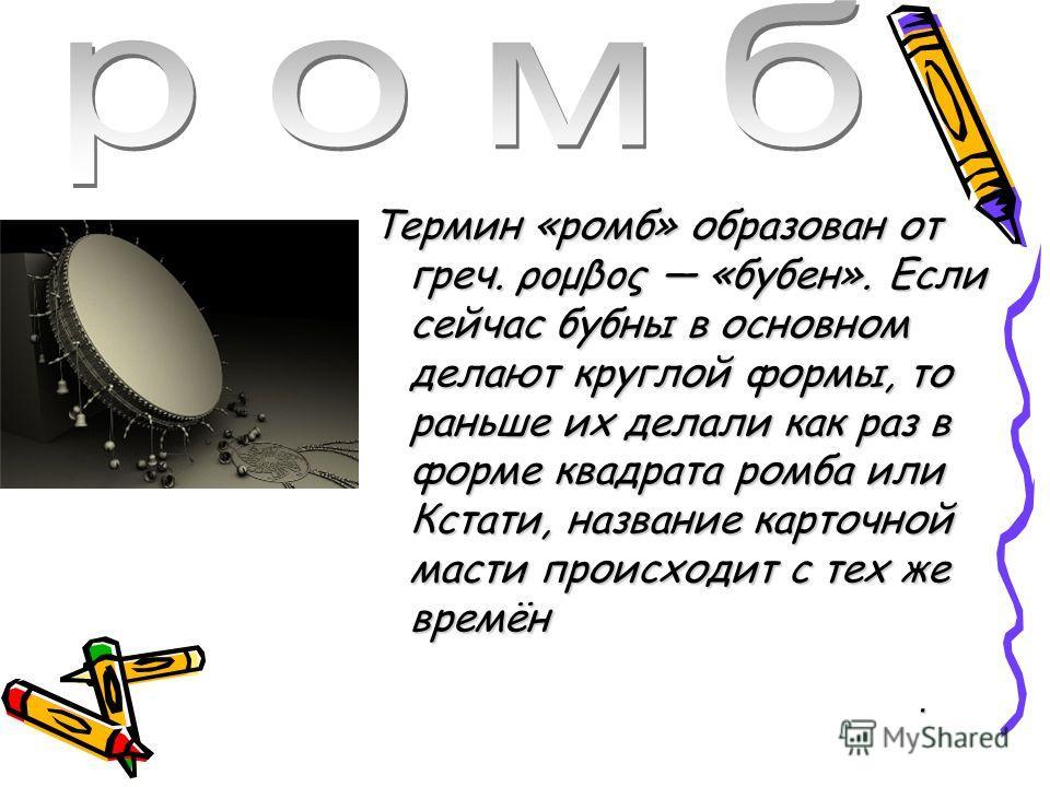 Термин «ромб» образован от греч. ρομβος «бубен». Если сейчас бубны в основном делают круглой формы, то раньше их делали как раз в форме квадрата ромбаили Кстати, название карточной масти происходит с тех же времён Термин «ромб» образован от греч. ρομ