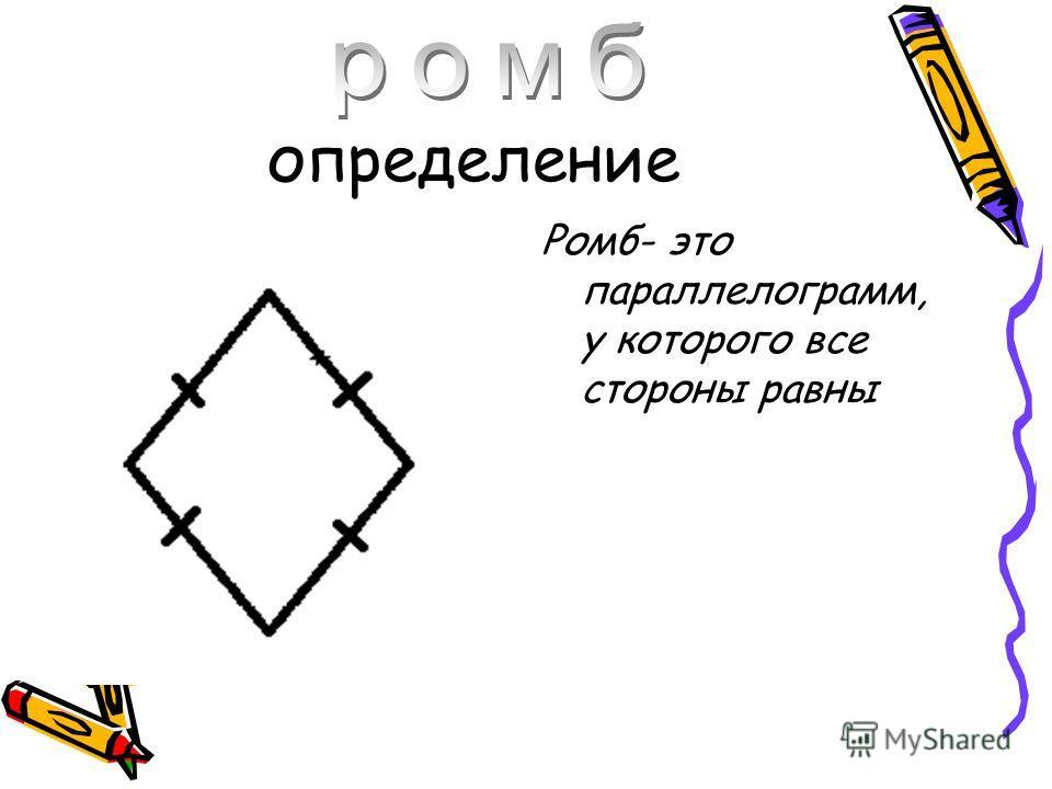 определение Ромб- это параллелограмм, у которого все стороны равны