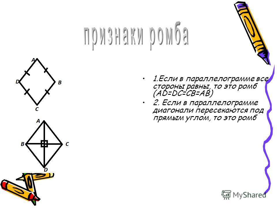 1.Если в параллелограмме все стороны равны, то это ромб (AD=DC=CB=AB) 2. Если в параллелограмме диагонали пересекаются под прямым углом, то это ромб