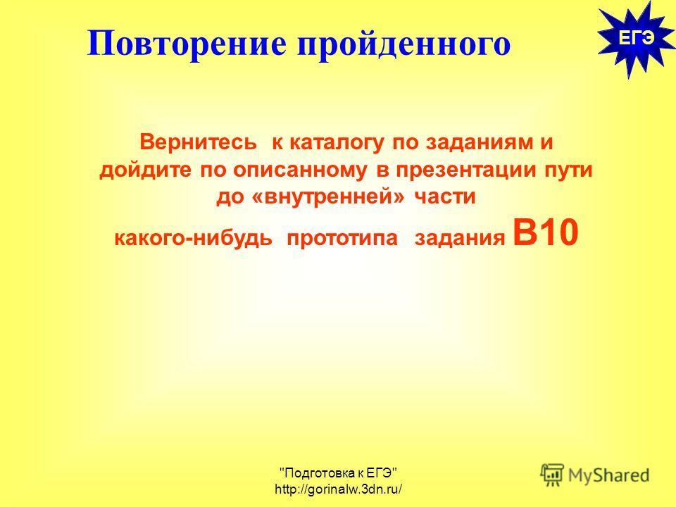Подготовка к ЕГЭ http://gorinalw.3dn.ru/ ЕГЭ Повторение пройденного Вернитесь к каталогу по заданиям и дойдите по описанному в презентации пути до «внутренней» части какого-нибудь прототипа задания В10