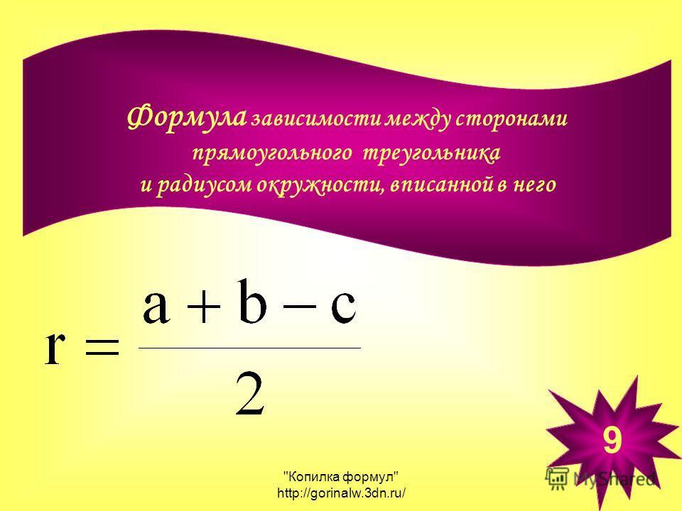 Копилка формул http://gorinalw.3dn.ru/ Формула зависимости между сторонами прямоугольного треугольника и радиусом окружности, вписанной в него 9