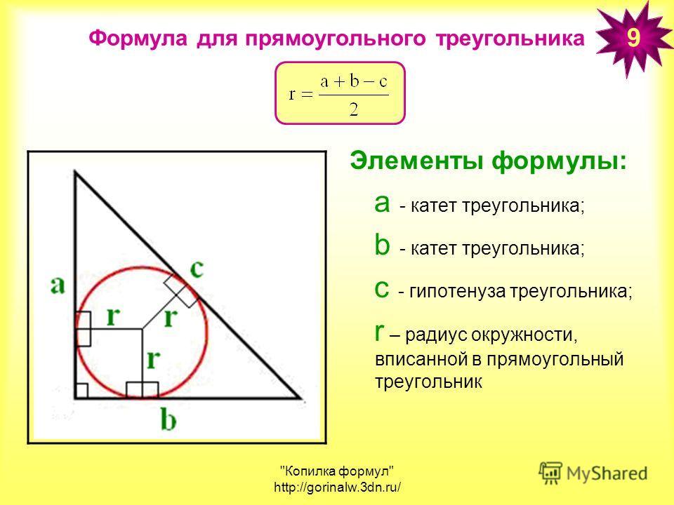 Копилка формул http://gorinalw.3dn.ru/ Формула для прямоугольного треугольника Элементы формулы: а - катет треугольника; b - катет треугольника; с - гипотенуза треугольника; r – радиус окружности, вписанной в прямоугольный треугольник 9