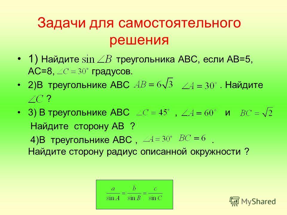 Задачи для самостоятельного решения 1) Найдите треугольника АВС, если АВ=5, АС=8, градусов. 2)В треугольнике АВС. Найдите ? 3) В треугольнике АВС, и Найдите сторону АВ ? 4)В треугольнике АВС,. Найдите сторону радиус описанной окружности ?