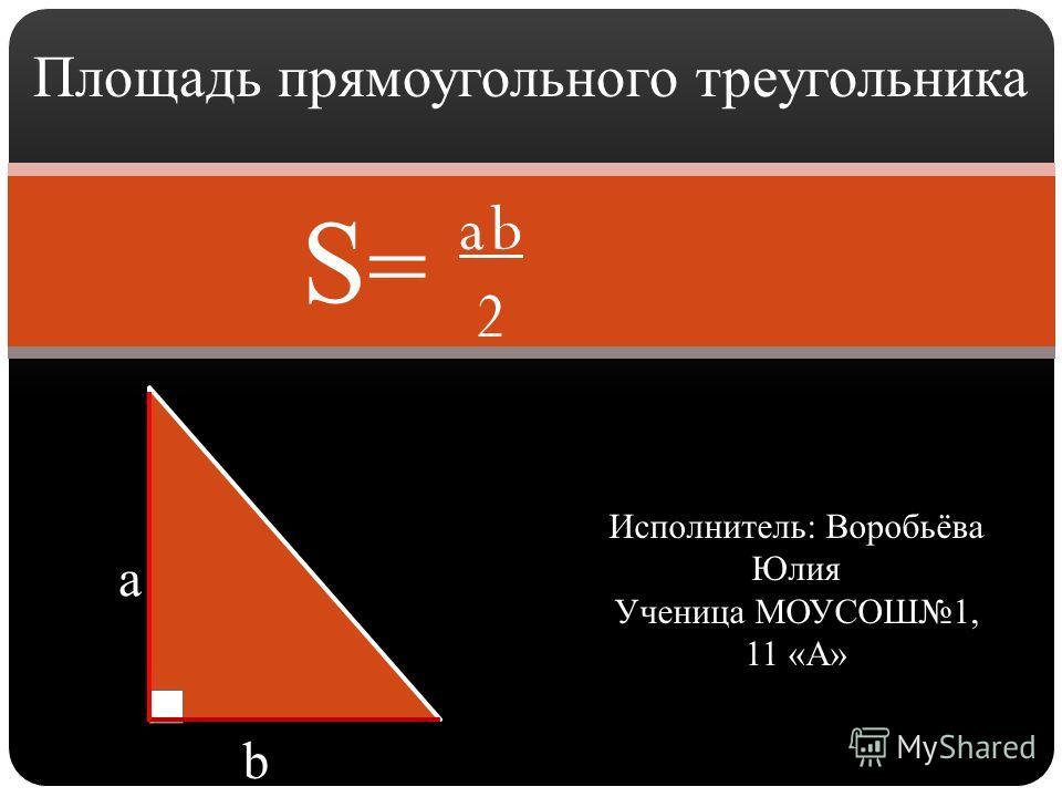 Площадь прямоугольного треугольника a b Исполнитель: Воробьёва Юлия Ученица МОУСОШ1, 11 «А» a b 2 S=S=