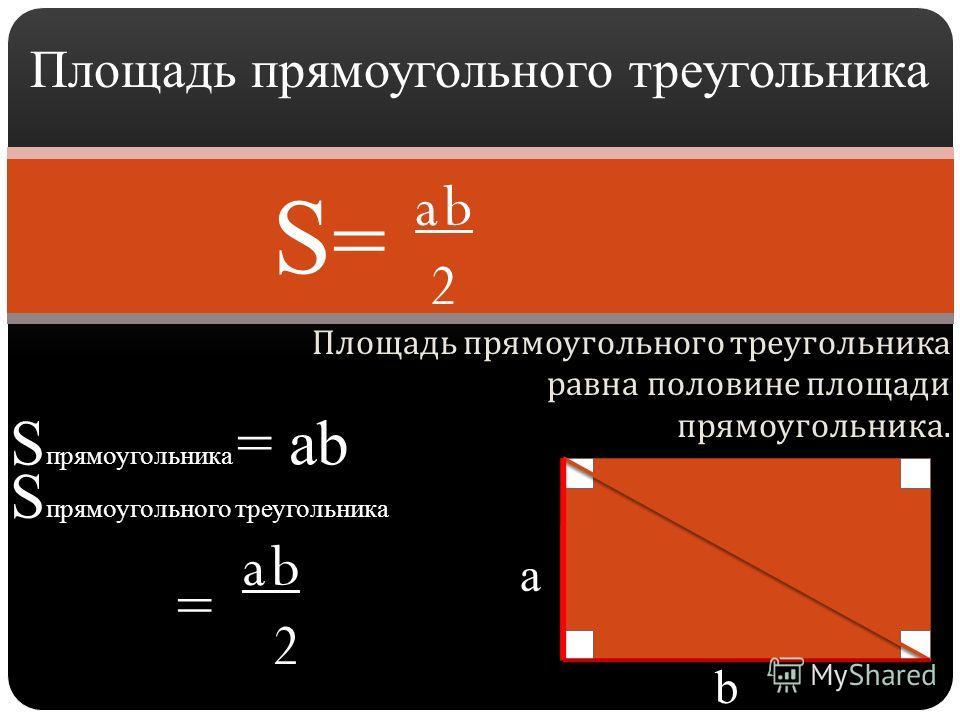 Площадь прямоугольного треугольника равна половине площади прямоугольника. Площадь прямоугольного треугольника a b 2 S=S= S прямоугольника = аb a b 2 S прямоугольного треугольника = a b