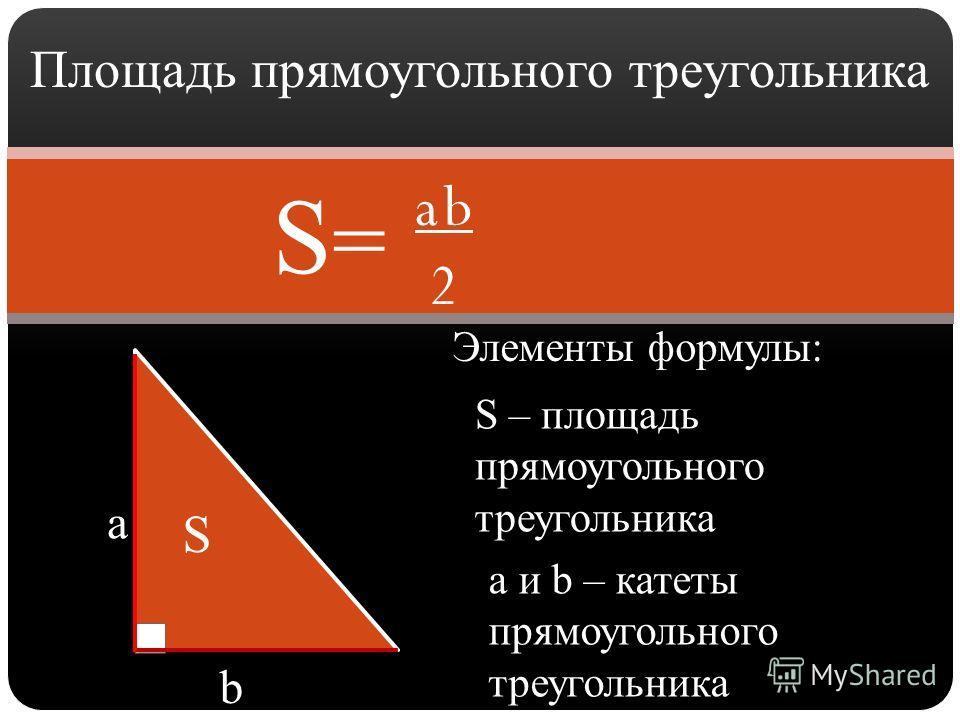 Площадь прямоугольного треугольника a b 2 Элементы формулы: S=S= a b a и b – катеты прямоугольного треугольника S S – площадь прямоугольного треугольника