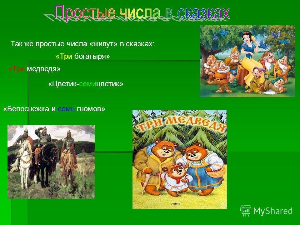 Так же простые числа «живут» в сказках: «Три богатыря» «Три медведя» «Белоснежка и семь гномов» «Цветик-семицветик»